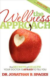 The Wellness Approach: The Secrets of Health your Doctor is Afraid to Tell You