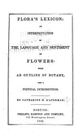 Flora's Lexicon: An Interpretation of the Language and Sentiment of Flowers : with an Outline of Botany : and a Poetical Introd