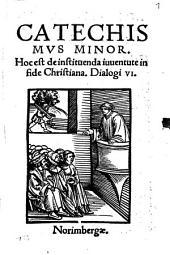 Catechismvs Minor: Hoc est de instituenda iuventute in fide Christiana Dialogi VI