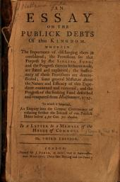 An Essay on the Publick Debts of this Kingdom: Wherein the Importance of Discharging Them is Considered : the Provisions for that Purpose by the Sinking Fund, and the Progress Therein Hitherto Made, are Stated and Explained ...