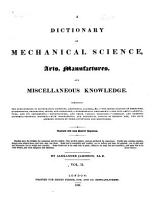 A Dictionary of Mechanical Science  Arts  Manufactures  and Miscellaneous Knowledge PDF