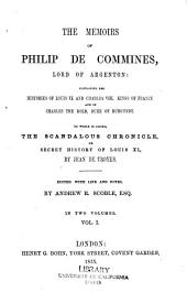 The memoirs of Philip de Commines, lord of Argenton: containing the histories of Louis XI. and Charles VIII. kings of France, and of Charles the Bold, duke of Burgundy. To which is added the Scandalous chronicle, or, Secret history of Louis XI, Volume 1