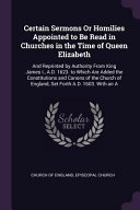 Certain Sermons Or Homilies Appointed to Be Read in Churches in the Time of Queen Elizabeth  And Reprinted by Authority from King James I   A D  1623  PDF
