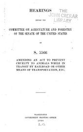 Hearings Before the Committee on Agriculture and Forestry of the Senate of the United States on S.5566, Amending an Act to Prevent Cruelty to Animals While in Transit by Railroad Or Other Means of Transportation Etc