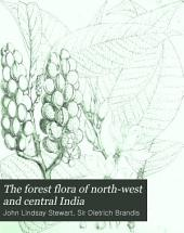 The Forest Flora of North-west and Central India: A Handbook of the Indigenous Trees and Shrubs of Those Countries, Volume 1