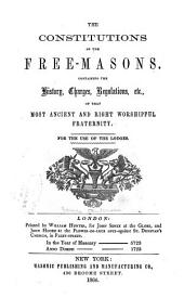 The Constitutions of the Free-masons: Containing the History, Charges, Regulations, Etc. of that Most Ancient and Right Worshipful Fraternity