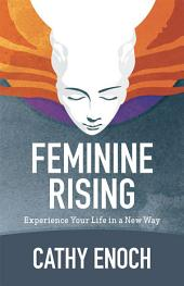 Feminine Rising: Experience Your Life in a New Way