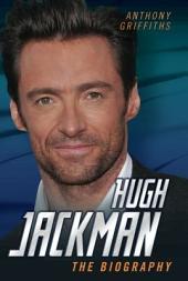 Hugh Jackman - The Biography: The Biography