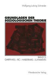 Grundlagen der soziologischen Theorie: Band 2: Garfinkel - RC - Habermas - Luhmann