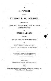 A Letter to the Right Hon. R. W. Horton, shewing the impolicy, inefficacy, and ruinous consequences of emigration, and the advantages of home colonies