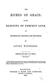 Riches of Grace; Or, The Blessing of Perfect Love as Experienced, Enjoyed, and Recorded, by Living Witnesses