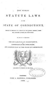 The Public Statute Laws of the State of Connecticut: Compiled in Obedience to a Resolve of the General Assembly, Passed May 8, Eighteen Hundred and Thirty-eight : to which is Prefixed the Declaration of Independence, Constitution of the United States, and Constitution of the State of Connecticut