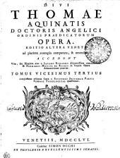 DIVI THOMAE AQUINATIS DOCTORIS ANGELICI ORDINIS PRAEDICATORUM OPERA: EDITIO ALTERA VENETA ad plurima exempla comparata, & emendata. ACCEDUNT Vita, seu Elogium eius a IACOBO ECHARDO diligentissime concinnatum, & BERNARDI MARIAE DE RUBEIS in singula Opera Admonitiones praeviae. complectens reliquas supra c. SECUNDAE SECUNDAE PARTIS SUMMAE THEOLOGICAE quaestiones. TOMUS VICESIMUS TERTIUS, Volume 23