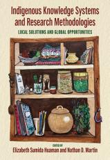 Indigenous Knowledge Systems and Research Methodologies  Local Solutions and Global Opportunities PDF