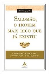 Salomão, o homem mais rico que já existiu: A SABEDORIA DA BÍBLIA PARA UMA VIDA PLENA E BEM-SUCEDIDA