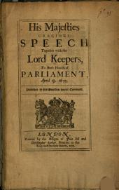 His Majesties Gracious Speech: Together with the Lord Keepers, to Both Houses of Parliament, April 13, 1675