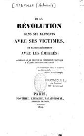 De la Révolution dans ses rapports avec ses victimes, et particulièrement avec les émigrés: ouvrage où se trouve la véritable politique à l'usage des restaurations