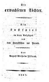 Die erwachsenen Töchter: Ein Lustspiel in drey Aufzügen nach dem Französischen des Piccard von A. W. Iffland