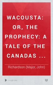 Wacousta: Or The Prophecy: a Tale of the Canadas, Volume 1