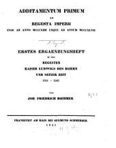 Additamentum primum ad regesta imperii inde ab anno MCCCXIIII usque ad annum MCCCXLVII.: Erstes Ergänzungsheft zu den Regesten Kaiser Ludwigs des Baiern und seiner Zeit 1314 - 1347