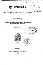 Ley hipotecaria: reglamento general para su ejecución e instrucción sobre la manera de redactar los instrumentos públicos sujetos a registro