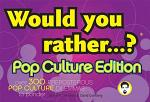 Would You Rather... ?: Pop Culture Edition