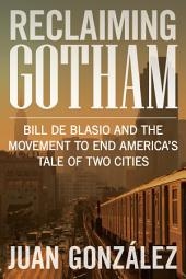 Reclaiming Gotham: Bill de Blasio and the Movement to End America s Tale of Two Cities