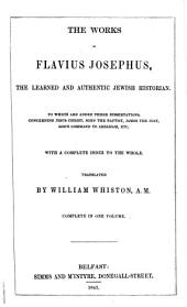 The Works of Flavius Josephus, the Learned and Authentic Jewish Historian: To which are Added Three Dissertations, Concerning Jesus Christ, John the Baptist, James the Just, God's Command to Abraham, &c : with a Complete Index to the Whole