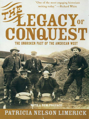 The Legacy of Conquest  The Unbroken Past of the American West PDF