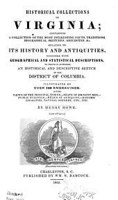 Historical Collections of Virginia: Containing a Collection of the Most Interesting Facts, Traditions, Biographical Sketches, Anecdotes &c. Relating to Its History and Antiquities, Together with Geographical and Statistical Descriptions. To which is Appended, an Historical and Descriptive Sketch of the District of Columbia. Illustrated by Over 100 Engravings
