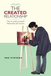 THE CREATED RELATIONSHIP: How to Create Successful Relationships with Anyone.