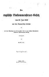 Das englische Einkommensteuer-Gesetz vom 22 Juni 1842 aus dem Original-Texte übersetzt, und mit einer Sammlung der seit dem Jahre 1848 in den deutschen Bundestaaten erschienenen Einkommensteuer-Gesetze herausgegeben von Fr. A. V. L.