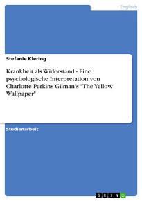 Krankheit als Widerstand   Eine psychologische Interpretation von Charlotte Perkins Gilman s  The Yellow Wallpaper  PDF