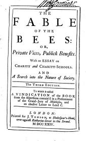 The Fable of the Bees : Or, Private Vices, Publick Benefits: With An Essay on Charity and Charity-schools : and A Search Into the Nature of Society : to which is Added A Vindication of the Book from the Aspersions Contain'd in a Presentment of the Grand-Jury of Middlesex, and an Abusive Letter to Lord C.