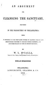 An Argument for Cleansing the Sanctuary: Delivered in the Presbytery of Philadelphia : Being in Opposition to the Prevailing System of Allowing Ungodly and Irresponsible Trustees to Manage Church Property and Non-communicants to Vote in Church Elections