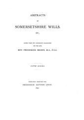 Abstracts of Somersetshire Wills, Etc: Copied from the Manuscript Collections of the Late Rev. Frederick Brown, Volume 5