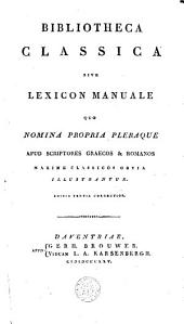 Bibliotheca classica sive Lexicon manuale quo nomina propria pleraque apud scriptores Graecos et Romanos maxime classicos obvia illustrantur