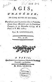 Agis: tragédie, en cinq actes et en vers, représentée pour la premiere fois à Versailles devant Leurs Majestés par les Comédiens françois, le 23 décembre 1779 : & à Paris le 6 mai 1782