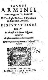 Jacobi Arminii Disputationes XXIV: de diversis Christianae religionis capitibus ab ipsomet totidem verbis compositae : quarum index praefationem ad lectorem sequitur