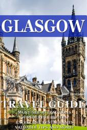 Glasgow Travel Guide 2017: Must-see attractions, wonderful hotels, excellent restaurants, valuable tips and so much more!