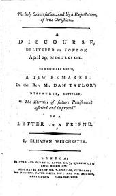 "The Holy Conversation, and High Expectation, of True Christians: A Discourse, Delivered in London, April 29, M DCC LXXXIX. To which are Added, a Few Remarks on the Rev. Mr. Dan Taylor's Discourse, Entitled, ""The Eternity of Future Punishment Asserted and Improved."" In a Letter to a Friend. By Elhanan Winchester"