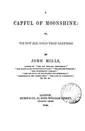 A capful of moonshine: or, 'Tis not all gold that glitters [a play].