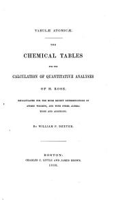The chemical tables for the calculation of quantitative analysis of H. Rose: recalculated for the more recent determinations of atomic weights, and with other alterations and additions