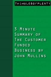 3 Minute Summary of The Customer Funded Business by John Mullins