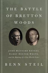 The Battle of Bretton Woods: John Maynard Keynes, Harry Dexter White, and the Making of a New World Order