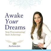Awake Your Dreams: Stop Procrastinating! Start Achieving!