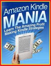 Amazon Kindle Mania - Learn the Amazing Profit Making Kindle Strategies