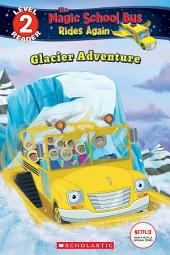 Glacier Adventure (Scholastic Reader, Level 2: The Magic School Bus Rides Again)