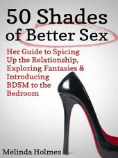50 Shades of Better Sex: Her Guide to Spicing Up the Relationship, Exploring Fantasies & Introducing BDSM to the Bedroom