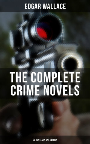 THE COMPLETE CRIME NOVELS OF EDGAR WALLACE (90 Novels in One Edition)